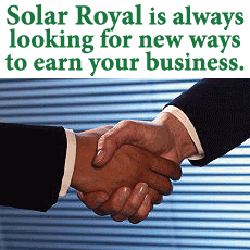 Solar Royal is always looking for new ways to earn your business, contact us today